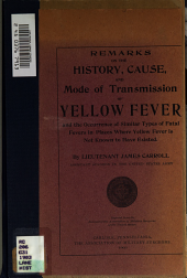 Remarks on the history, cause and mode of transmission of yellow fever and the occurrence of similar types of fatal fevers in places where yellow fever is not known to have existed