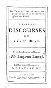 The Truth, Inspiration, and Usefulness of the Scripture Asserted and Proved; in Several Discourses on 2 Tim. III. 16. By the Late ... B. Bennet. Published from His Manuscripts by L. Latham