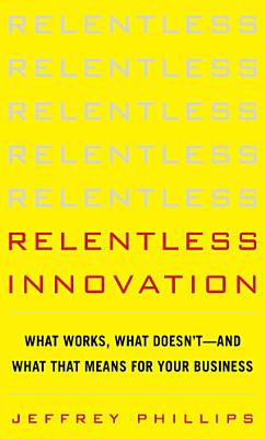 Relentless Innovation  What Works  What Doesn   t  And What That Means For Your Business