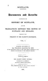 Scotland: Documents and Records Illustrating the History of Scotland, and the Transactions Between the Crowns of Scotland and England, Preserved in the Treasury of Her Majesty's Exchequer, Volume 1