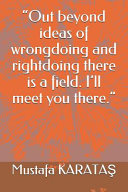 Out Beyond Ideas of Wrongdoing and Rightdoing There is a Field. I'll Meet You There.
