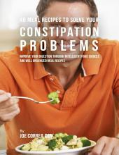 46 Meal Recipes to Solve Your Constipation Problems: Improve Your Digestion Through Intelligent Food Choices and Well Organized Meal Recipes
