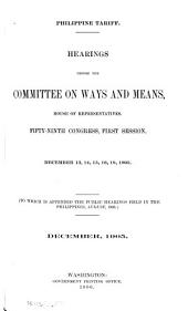 Philippine Tariff: Hearings Before the Committee on Ways and Means, House of Representatives, Fifty-ninth Congress, First Session. December 13, 14, 15, 16, 18, 1905. (To which is Appended the Public Hearings Held in the Philippines, August, 1905.) December, 1905