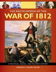 The Encyclopedia Of the War Of 1812  A Political  Social  and Military History  3 volumes  PDF