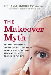 The Makeover Myth: The Real Story Behind Cosmetic Surgery, Injectables, Lasers, Gimmicks, and Hype, and What You Need to Know to Stay Safe