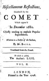 Miscellaneous Reflections, Occasion'd by the Comet which Appear'd in December 1680: Chiefly Tending to Explode Popular Superstitions. Written to a Doctor of the Sorbon, Volume 2
