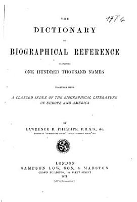 The Dictionary of Biographical Reference Containing One Hundred Thousand Names  Together with a Classed Index of the Biographical Literature of Europe and America PDF