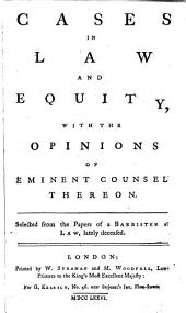 Cases in Law and Equity, with the Opinions of Eminent Counsel Thereon. [1720-1756] Selected from the Papers of a Barrister at Law, Deceased
