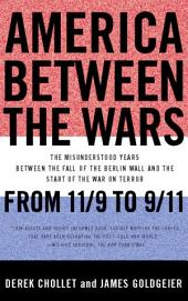 America Between the Wars: From 11/9 to 9/11 : the Misunderstood Years Between the Fall of the Berlin Wall and the Start of the War on Terror