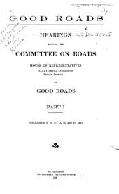 Good Roads: Hearings Before the Committee on Roads, House of Representatives, Sixty-third Congress, Second Session, on Good Roads, December 8, 10, 11, 13, 15, 16, and 22, 1913, Parts 1-2