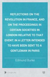 Reflections on the Revolution in France: And on the Proceedings in Certain Societies in London Relative to that Event. In a Letter Intended to Have Been Sent to a Gentleman in Paris