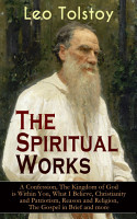 The Spiritual Works of Leo Tolstoy  A Confession  The Kingdom of God is Within You  What I Believe  Christianity and Patriotism  Reason and Religion  The Gospel in Brief and more PDF