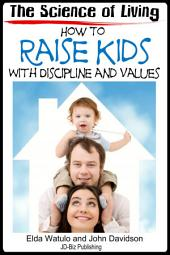 The Science of Living - How to Raise Kids With Discipline and Values