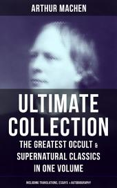 ARTHUR MACHEN Ultimate Collection: The Greatest Occult & Supernatural Classics in One Volume (Including Translations, Essays & Autobiography): The Great God Pan, The Hill of Dreams, The Terror, The Memoirs of Casanova, The Shining Pyramid, The Secret Glory, The Bowmen, The Great Return, The Three Impostors…