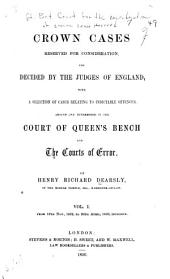 Crown cases reserved for consideration, and decided by the judges of England: with a selection of cases relating to indicatable offences, argued and determined in the Court of Queens̓ Bench and the courts of error, Volume 1