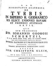 Dissertatio academica de turbis, in Imperio Rom. Germanico ex electione Ludovici Bavari et Friderici Austriaci ortis