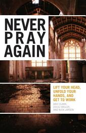 Never Pray Again: Lift Your Head, Unfold Your Hands, and Get To Work