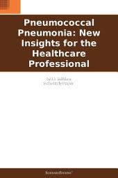 Pneumococcal Pneumonia: New Insights for the Healthcare Professional: 2011 Edition: ScholarlyPaper