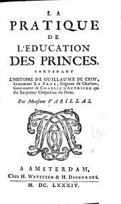 La pratique de l'education des princes, contenant l'histoire de Guillaume de Croy, surnommé le sage, seigneur de Chiévres, gouverneur de Charles d'Autriche qui fut empereur cinquiéme du nom