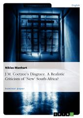 J.M. Coetzee's Disgrace. A Realistic Criticism of 'New' South-Africa?