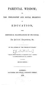 Parental Wisdon: Or, The Philosophy and Social Bearings of Education, with Historical Illustrations of Its Power, Its Political Importance, &c