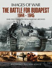 The Battle for Budapest 1944 - 1945: Rare Photographs from Wartime Archives