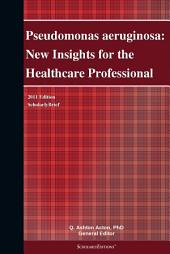 Pseudomonas aeruginosa: New Insights for the Healthcare Professional: 2011 Edition: ScholarlyBrief