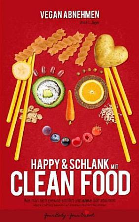 Vegan Abnehmen  Happy und schlank mit CLEAN FOOD PDF