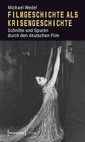 Filmgeschichte als Krisengeschichte: Schnitte und Spuren durch den deutschen Film