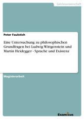 Eine Untersuchung zu philosophischen Grundfragen bei Ludwig Wittgenstein und Martin Heidegger - Sprache und Existenz