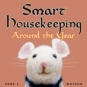 Smart Housekeeping Around the Year: An Almanac of Cleaning, Organizing, Decluttering, Furnishing, Maintaining, and Managing Your Home, With Tips for Every Month and Season