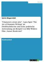 Characters create plot    Lajos Egris  The Art of Dramatic Writing  als Drehbuchtheorie und seine praktische Anwendung am Beispiel von Billy Wilders Film  Sunset Boulevard  PDF