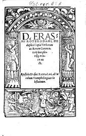 D. Erasmi Roterdami, De duplici Copia Verborum ac Rerum Commentarij duo: plerisq[ue] in locis aucti. Epistola Erasmi Roterodami, ad Iacobum Vuimphelingium Selestatinum
