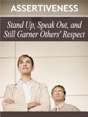 Assertiveness: Stand Up, Speak Out, and Still Garner Others' Respect