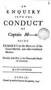 An Enquiry Into the Conduct of Capt. M-----n: Being Remarks on the Minutes of the Court-martial, and Other Incidental Matters. Humbly Addressed to the Honourable House of Commons. By a Sea Officer, Volume 6