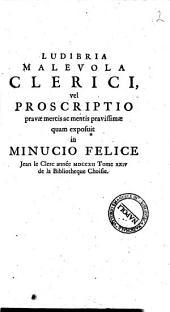 Ludibria malevola clerici, vel proscriptio pravae mercis ac mentis pravissimae quam exposuit in Minucio Felice Jean Le Clerc annee 1712 tomo 24. de la bibliotheque choisie