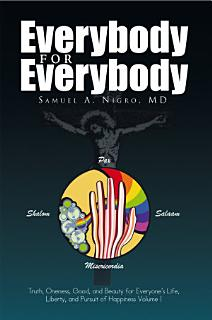 Everybody for Everybody  Truth  Oneness  Good and and Beauty for Everyone s Life  Liberty and Pursuit of Happiness Volume 1 Book