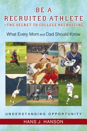 Be a Recruited Athlete—The Secret to College Recruiting: What Every Mom and Dad Should Know