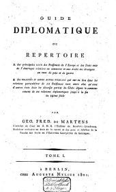 """""""Guide diplomatique"""", ou Repertoire, 1. des principales lois de puissances de l'Europe et des Etats-Unis de l'Amérique relatives au commerce etc., 2. des traités et autres actes publics etc: Volume1"""