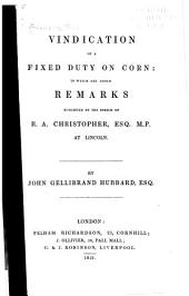 Vindication of a Fixed Duty on Corn: To which are Added Remarks Suggested by the Speech of R.A. Christopher, Esq. M.P. at Lincoln