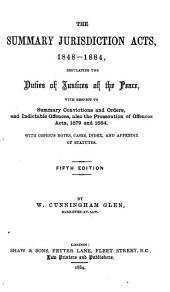 The Summary Jurisdiction Acts, 1848-1884: Regulating the Duties of Justices of the Peace with Respect to Summary Convictions and Orders, and Indictable Offences : Also the Prosecution of Offences Acts, 1879 and 1884 : with Copious Notes, Cases, Index, and Appendix of Statutes