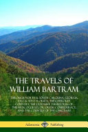The Travels of William Bartram  Through North   South Carolina  Georgia  East   West Florida  the Cherokee Country  the Extensive Territories of the M PDF