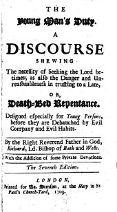 The Young Man's Duty: A Discourse Shewing the Necessity of Seeking the Lord Betimes; as Also the Danger and Unreasonableness in Trusting to a Late, Or, Death-bed Repentance. Designed Especially for Young Persons, ... By the Right Reverend ... Richard, Ld. Bishop of Bath and Wells. With the Addition of Some Private Devotions