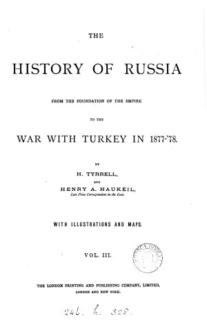 The history of Russia from the foundation of the empire to the war with Turkey in 1877  78  by H  Tyrrell and H A  Haukeil