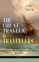 THE GREAT TRAVELS & TRAVELLERS - The Incredible True Tales of Celebrated Navigators and Their Journeys (Illustrated)