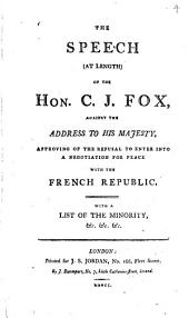 The Speech (at Length) of the Hon. C. J. Fox, Against the Address to His Majesty, Approving of the Refusal to Enter Into a Negotiation for Peace with the French Republic: With a List of the Minority, &c. &c. &c..