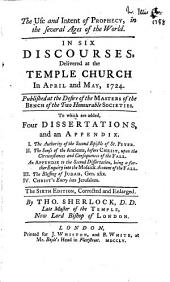 The Use and Intent of Prophecy, in the Several Ages of the World: In Six Discourses, Delivered at the Temple Church, in April and May, 1724. : Published at the Desire of the Masters of the Bench of the Two Honourable Societies. : To which are Added, Four Dissertations, and an Appendix. : I. The Authority of the Second Epistle of St. Peter. II. The Sense of the Ancients, Before Christ, Upon the Circumstances and Consequences of the Fall. An Appendix to the Second Dissertation, Being a Farther Enquiry Into the Mosaick Account of the Fall. III. The Blessing of Judah. IV. Christ's Entry Into Jerusalem