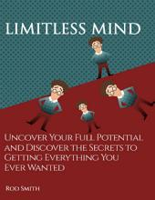 Limitless Mind: Uncover Your Full Potential and Discover the Secrets to Getting Everything You Ever Wanted