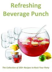 Refreshing Beverage Punch: The Collection of 350+ Recipes to Rock Your Party