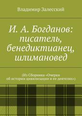 И. А. Богданов: писатель, бенедиктианец, шлимановед. (Из Сборника «Очерки об истории цивилизации и ее деятелях»)